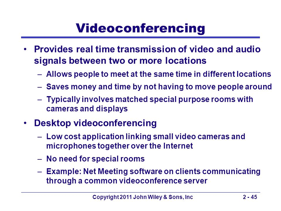 Copyright 2011 John Wiley & Sons, Inc2 - 45 Videoconferencing Provides real time transmission of video and audio signals between two or more locations