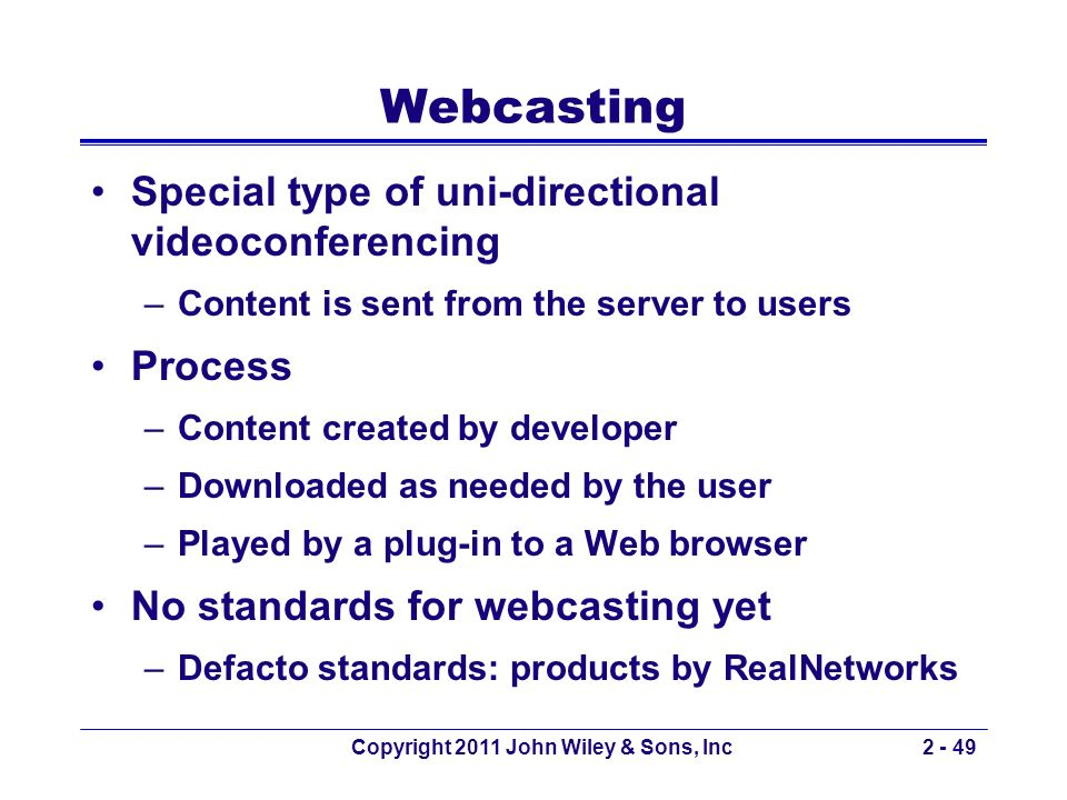 Copyright 2011 John Wiley & Sons, Inc2 - 49 Webcasting Special type of uni-directional videoconferencing –Content is sent from the server to users Pro