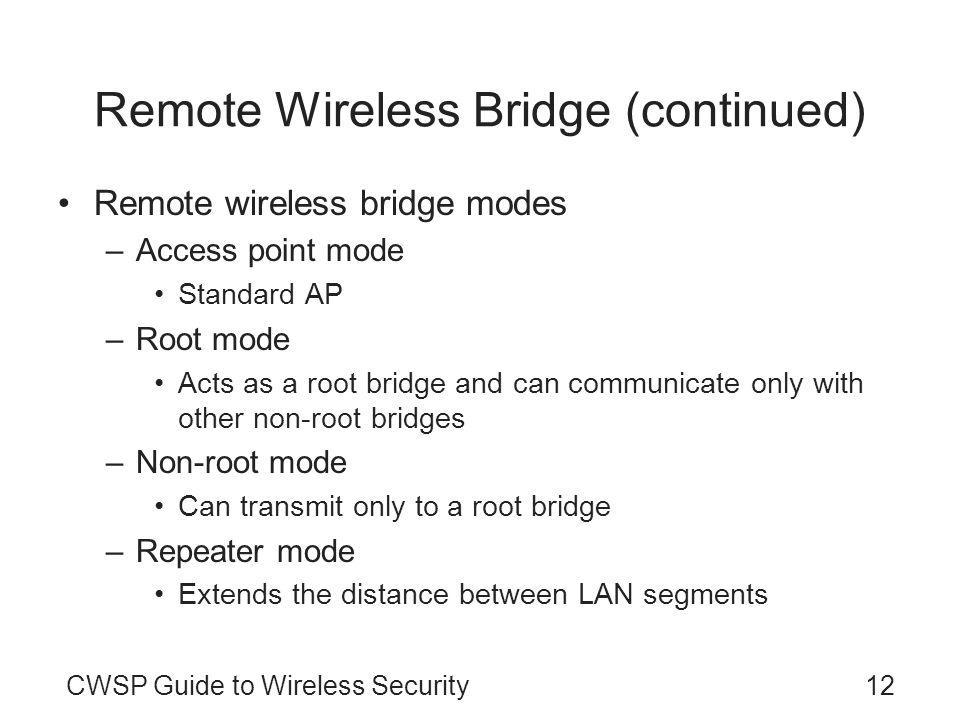 CWSP Guide to Wireless Security12 Remote Wireless Bridge (continued) Remote wireless bridge modes –Access point mode Standard AP –Root mode Acts as a root bridge and can communicate only with other non-root bridges –Non-root mode Can transmit only to a root bridge –Repeater mode Extends the distance between LAN segments