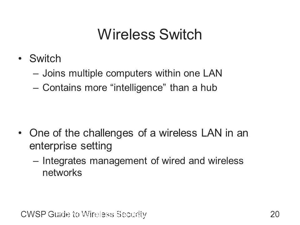 CWSP Guide to Wireless Security20 Wireless Switch Switch –Joins multiple computers within one LAN –Contains more intelligence than a hub Types of switches –Unmanaged switch One of the challenges of a wireless LAN in an enterprise setting –Integrates management of wired and wireless networks vides no management capabilities of the switch –Managed switch Provides all of the features of an unmanaged switch along with enhanced management features Supports both control and monitoring of the network