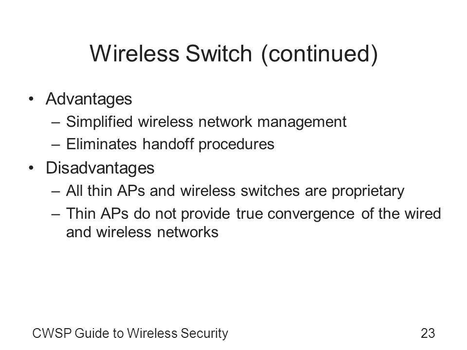 CWSP Guide to Wireless Security23 Wireless Switch (continued) Advantages –Simplified wireless network management –Eliminates handoff procedures Disadvantages –All thin APs and wireless switches are proprietary –Thin APs do not provide true convergence of the wired and wireless networks