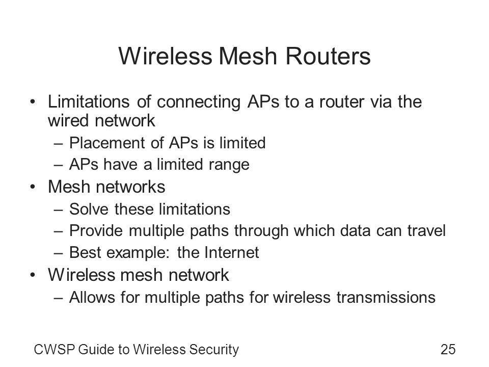 CWSP Guide to Wireless Security25 Wireless Mesh Routers Limitations of connecting APs to a router via the wired network –Placement of APs is limited –APs have a limited range Mesh networks –Solve these limitations –Provide multiple paths through which data can travel –Best example: the Internet Wireless mesh network –Allows for multiple paths for wireless transmissions