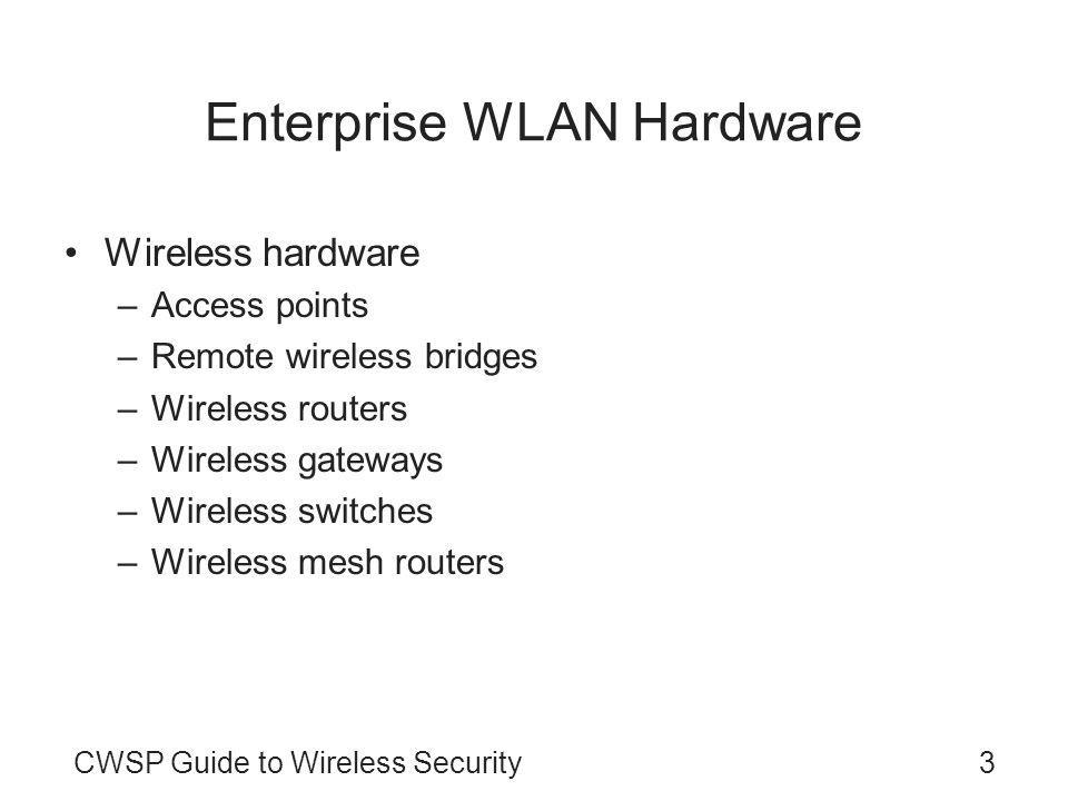 CWSP Guide to Wireless Security3 Enterprise WLAN Hardware Wireless hardware –Access points –Remote wireless bridges –Wireless routers –Wireless gateways –Wireless switches –Wireless mesh routers