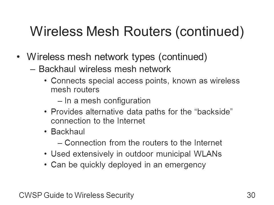CWSP Guide to Wireless Security30 Wireless Mesh Routers (continued) Wireless mesh network types (continued) –Backhaul wireless mesh network Connects special access points, known as wireless mesh routers –In a mesh configuration Provides alternative data paths for the backside connection to the Internet Backhaul –Connection from the routers to the Internet Used extensively in outdoor municipal WLANs Can be quickly deployed in an emergency