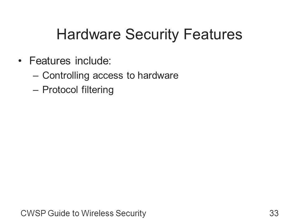CWSP Guide to Wireless Security33 Hardware Security Features Features include: –Controlling access to hardware –Protocol filtering