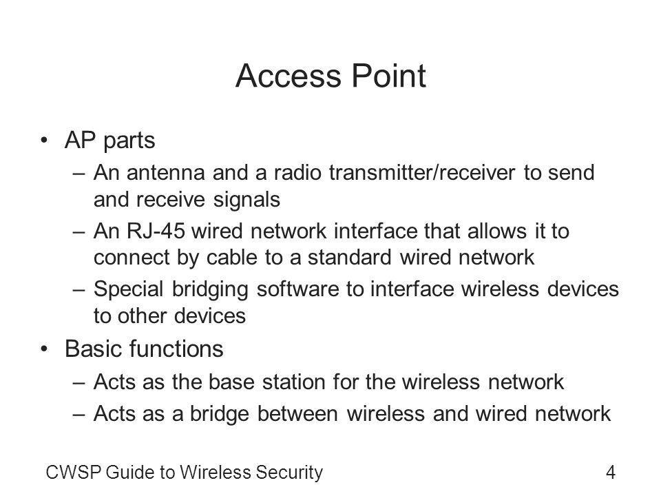 CWSP Guide to Wireless Security4 Access Point AP parts –An antenna and a radio transmitter/receiver to send and receive signals –An RJ-45 wired network interface that allows it to connect by cable to a standard wired network –Special bridging software to interface wireless devices to other devices Basic functions –Acts as the base station for the wireless network –Acts as a bridge between wireless and wired network
