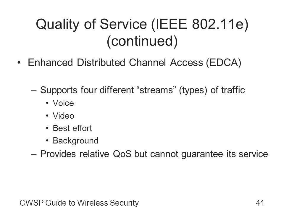 CWSP Guide to Wireless Security41 Quality of Service (IEEE 802.11e) (continued) Enhanced Distributed Channel Access (EDCA) –Contention-based –Supports four different streams (types) of traffic Voice Video Best effort Background –Provides relative QoS but cannot guarantee its service
