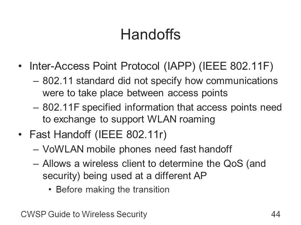 CWSP Guide to Wireless Security44 Handoffs Inter-Access Point Protocol (IAPP) (IEEE 802.11F) –802.11 standard did not specify how communications were to take place between access points –802.11F specified information that access points need to exchange to support WLAN roaming Fast Handoff (IEEE 802.11r) –VoWLAN mobile phones need fast handoff –Allows a wireless client to determine the QoS (and security) being used at a different AP Before making the transition