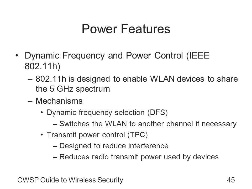 CWSP Guide to Wireless Security45 Power Features Dynamic Frequency and Power Control (IEEE 802.11h) –802.11h is designed to enable WLAN devices to share the 5 GHz spectrum –Mechanisms Dynamic frequency selection (DFS) –Switches the WLAN to another channel if necessary Transmit power control (TPC) –Designed to reduce interference –Reduces radio transmit power used by devices