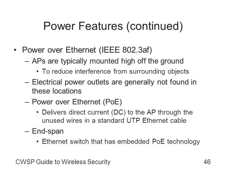 CWSP Guide to Wireless Security46 Power Features (continued) Power over Ethernet (IEEE 802.3af) –APs are typically mounted high off the ground To reduce interference from surrounding objects –Electrical power outlets are generally not found in these locations –Power over Ethernet (PoE) Delivers direct current (DC) to the AP through the unused wires in a standard UTP Ethernet cable –End-span Ethernet switch that has embedded PoE technology