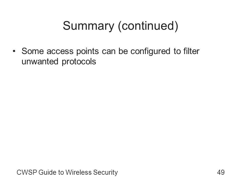 CWSP Guide to Wireless Security49 Summary (continued) Some access points can be configured to filter unwanted protocols The capability to prioritize different types of frames is known as Quality of Service Inter-Access Point Protocol (used in IEEE 802.11F) sets standards for handoffs between access points –Fast handoff is based on the IEEE 802.11r standard Power management types –IEEE 802.11h standard –Power over Ethernet (IEEE 802.3af)