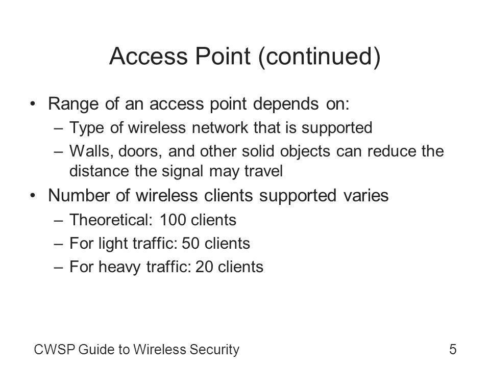 CWSP Guide to Wireless Security5 Access Point (continued) Range of an access point depends on: –Type of wireless network that is supported –Walls, doors, and other solid objects can reduce the distance the signal may travel Number of wireless clients supported varies –Theoretical: 100 clients –For light traffic: 50 clients –For heavy traffic: 20 clients
