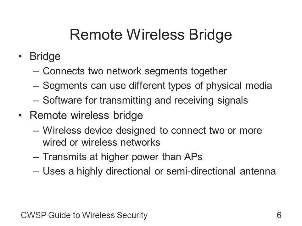 CWSP Guide to Wireless Security6 Remote Wireless Bridge Bridge –Connects two network segments together –Segments can use different types of physical media –Software for transmitting and receiving signals Remote wireless bridge –Wireless device designed to connect two or more wired or wireless networks –Transmits at higher power than APs –Uses a highly directional or semi-directional antenna