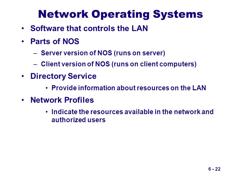 6 - 22 Network Operating Systems Software that controls the LAN Parts of NOS –Server version of NOS (runs on server) –Client version of NOS (runs on c