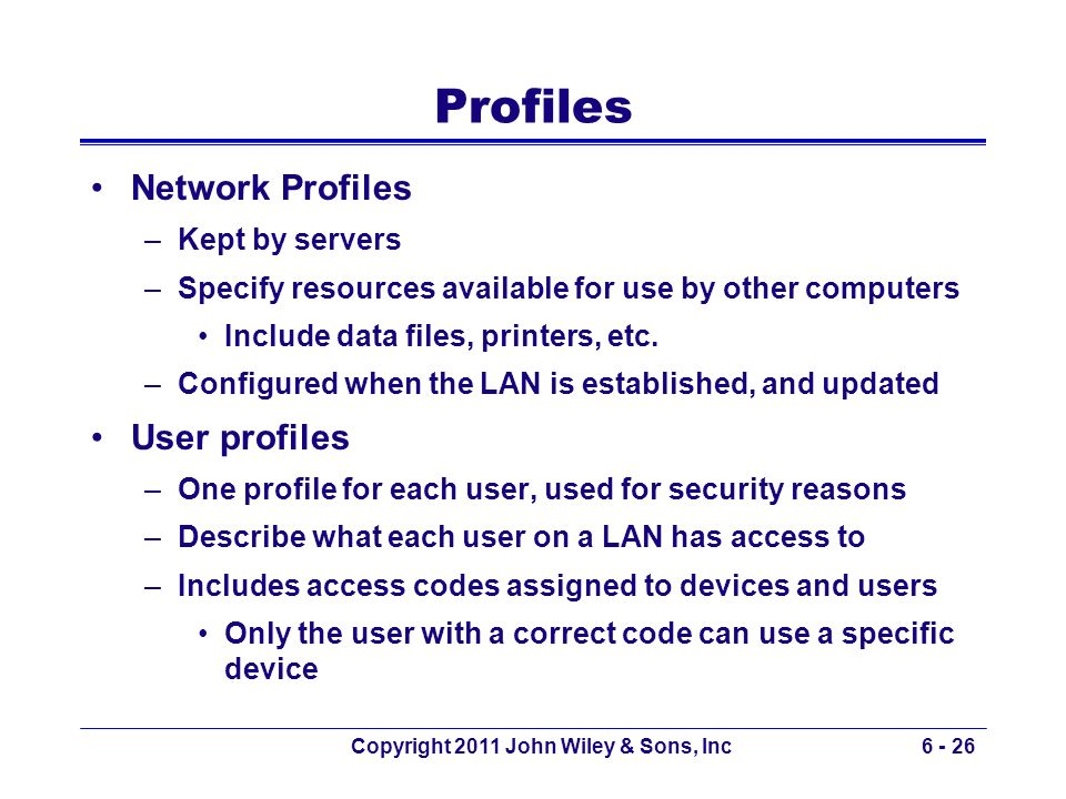 Copyright 2011 John Wiley & Sons, Inc6 - 26 Profiles Network Profiles –Kept by servers –Specify resources available for use by other computers Include