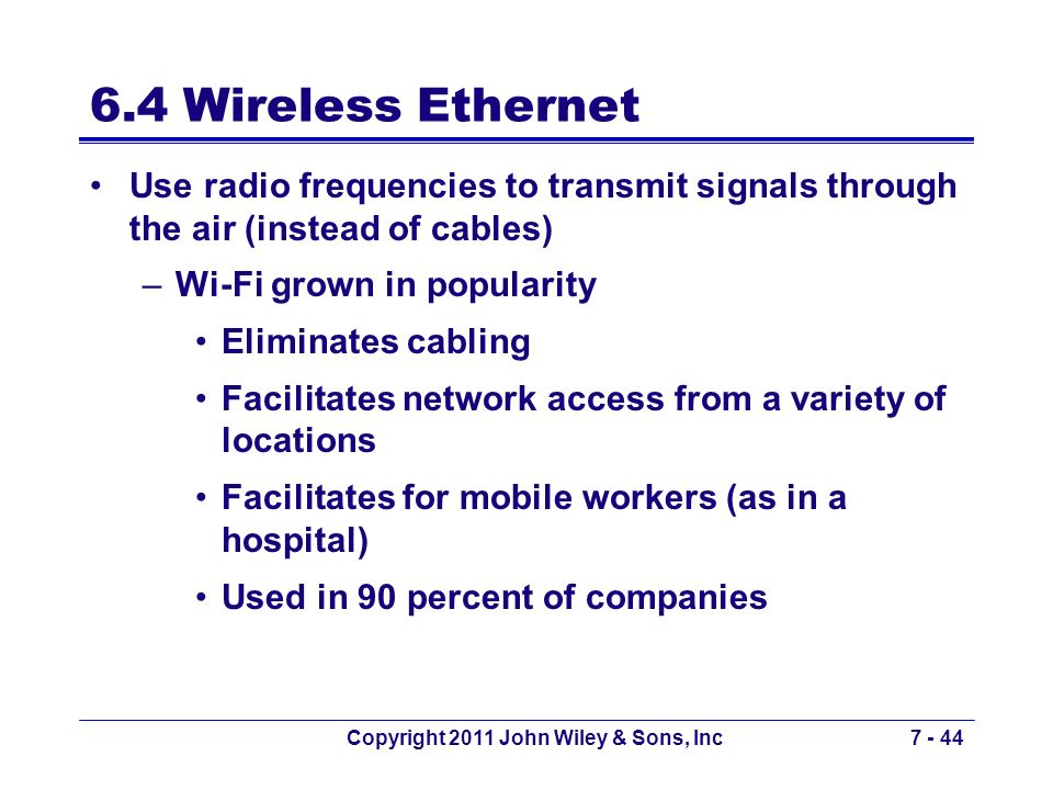 Copyright 2011 John Wiley & Sons, Inc7 - 44 6.4 Wireless Ethernet Use radio frequencies to transmit signals through the air (instead of cables) –Wi-Fi