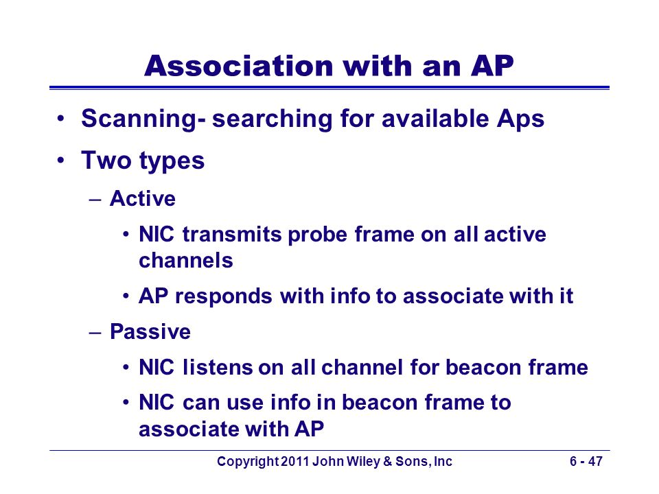 Association with an AP Scanning- searching for available Aps Two types –Active NIC transmits probe frame on all active channels AP responds with info