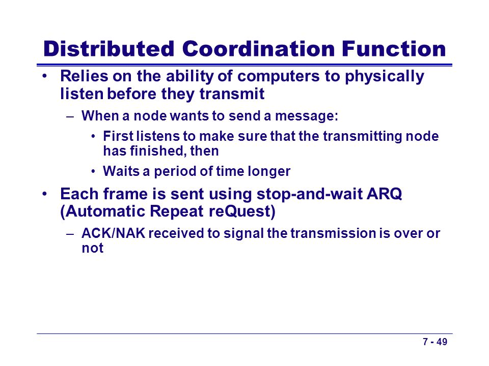 7 - 49 Distributed Coordination Function Relies on the ability of computers to physically listen before they transmit –When a node wants to send a mes