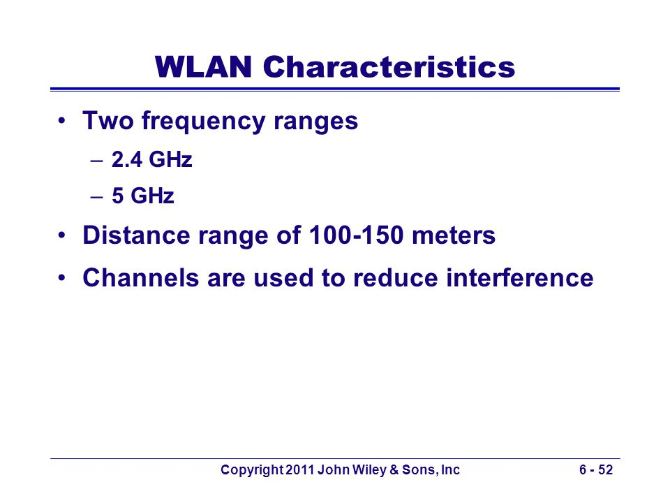 WLAN Characteristics Two frequency ranges –2.4 GHz –5 GHz Distance range of 100-150 meters Channels are used to reduce interference Copyright 2011 Joh