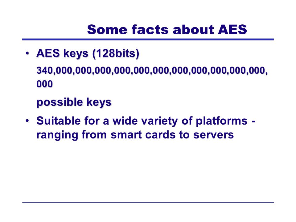 Some facts about AES AES keys (128bits)AES keys (128bits) 340,000,000,000,000,000,000,000,000,000,000,000, 000 possible keys Suitable for a wide varie