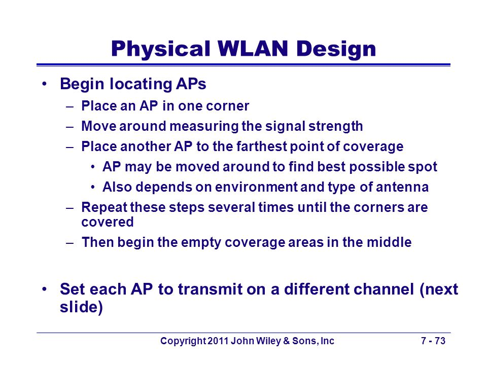 Copyright 2011 John Wiley & Sons, Inc7 - 73 Physical WLAN Design Begin locating APs –Place an AP in one corner –Move around measuring the signal stren