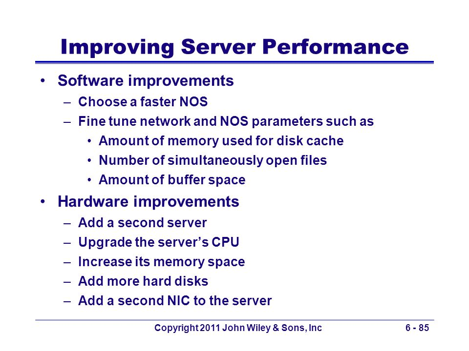 Copyright 2011 John Wiley & Sons, Inc6 - 85 Improving Server Performance Software improvements –Choose a faster NOS –Fine tune network and NOS paramet