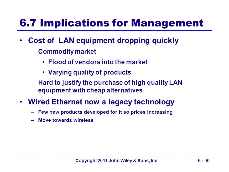 Copyright 2011 John Wiley & Sons, Inc6 - 90 6.7 Implications for Management Cost of LAN equipment dropping quickly –Commodity market Flood of vendors