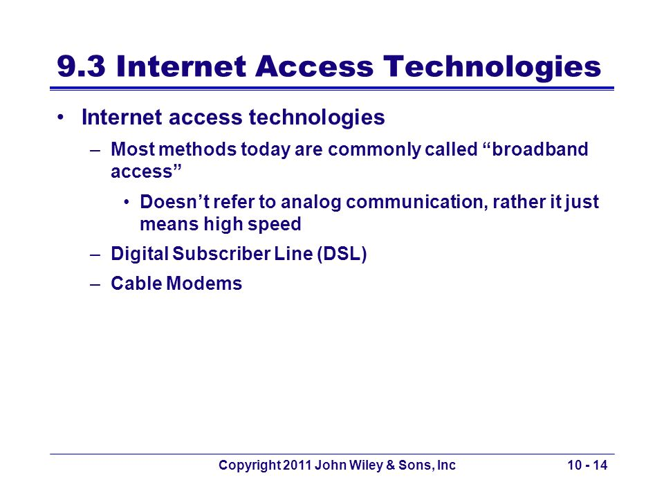 Copyright 2011 John Wiley & Sons, Inc10 - 14 9.3 Internet Access Technologies Internet access technologies –Most methods today are commonly called bro