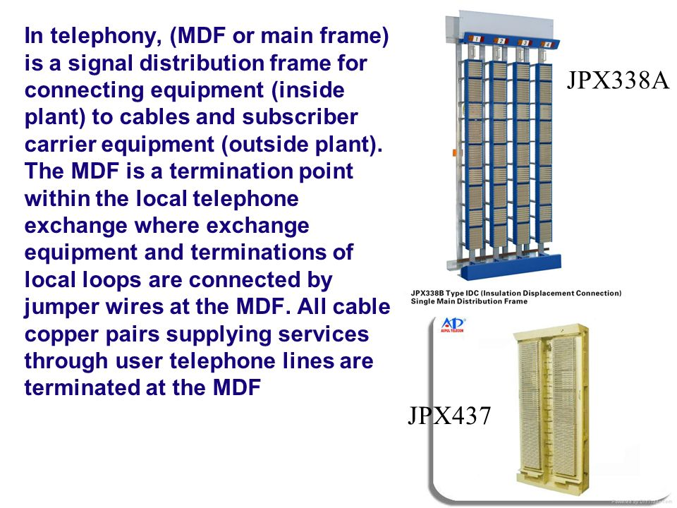 In telephony, (MDF or main frame) is a signal distribution frame for connecting equipment (inside plant) to cables and subscriber carrier equipment (o