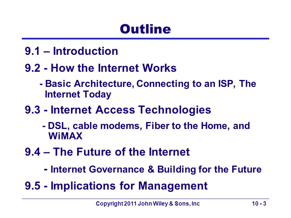 Copyright 2011 John Wiley & Sons, Inc10 - 3 Outline 9.1 – Introduction 9.2 - How the Internet Works - Basic Architecture, Connecting to an ISP, The In