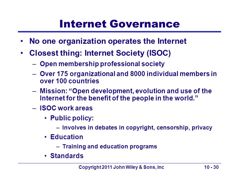 Copyright 2011 John Wiley & Sons, Inc10 - 30 Internet Governance No one organization operates the Internet Closest thing: Internet Society (ISOC) –Ope