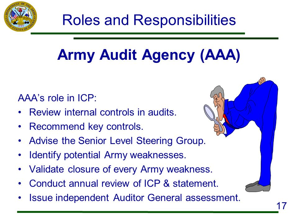 Roles and Responsibilities Army Audit Agency (AAA) AAAs role in ICP: Review internal controls in audits. Recommend key controls. Advise the Senior Lev