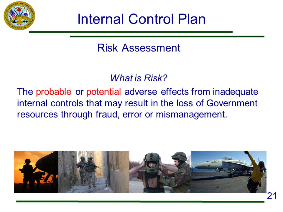 Internal Control Plan Risk Assessment What is Risk? The probable or potential adverse effects from inadequate internal controls that may result in the