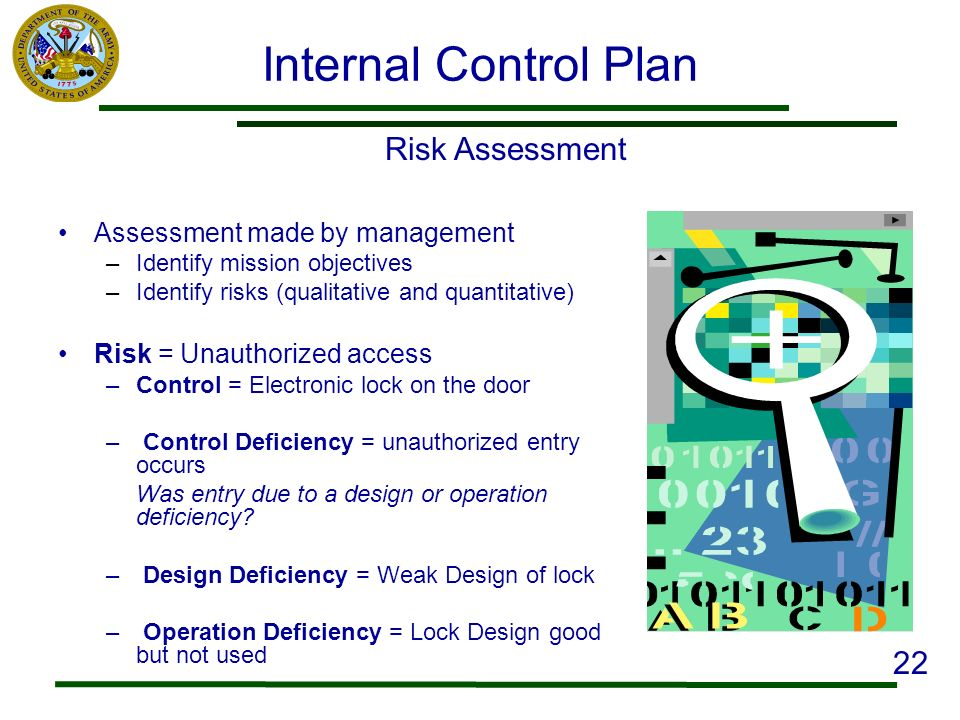 Internal Control Plan Assessment made by management –Identify mission objectives –Identify risks (qualitative and quantitative) Risk = Unauthorized ac