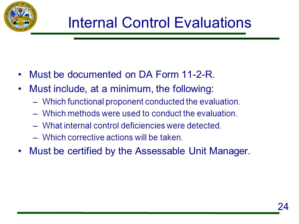 Internal Control Evaluations Must be documented on DA Form 11-2-R. Must include, at a minimum, the following: –Which functional proponent conducted th