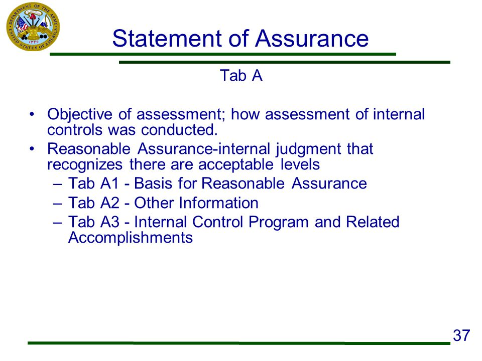 Statement of Assurance Tab A Objective of assessment; how assessment of internal controls was conducted. Reasonable Assurance-internal judgment that r