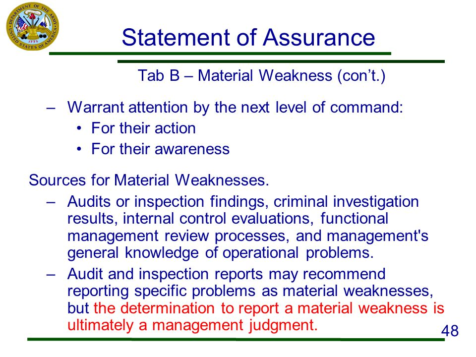 Statement of Assurance Tab B – Material Weakness (cont.) –Warrant attention by the next level of command: For their action For their awareness Sources