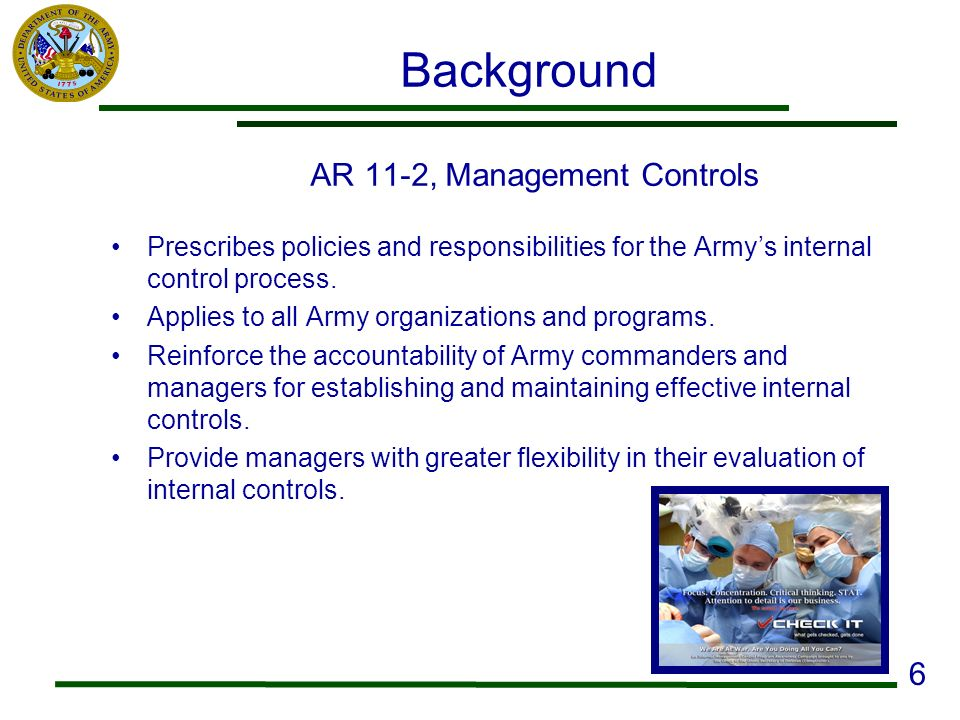 Background AR 11-2, Management Controls Prescribes policies and responsibilities for the Armys internal control process. Applies to all Army organizat