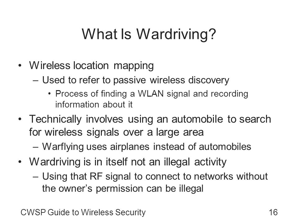 16CWSP Guide to Wireless Security What Is Wardriving? Wireless location mapping –Used to refer to passive wireless discovery Process of finding a WLAN