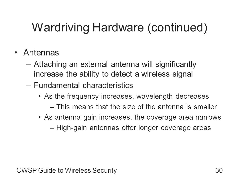 30CWSP Guide to Wireless Security Wardriving Hardware (continued) Antennas –Attaching an external antenna will significantly increase the ability to d