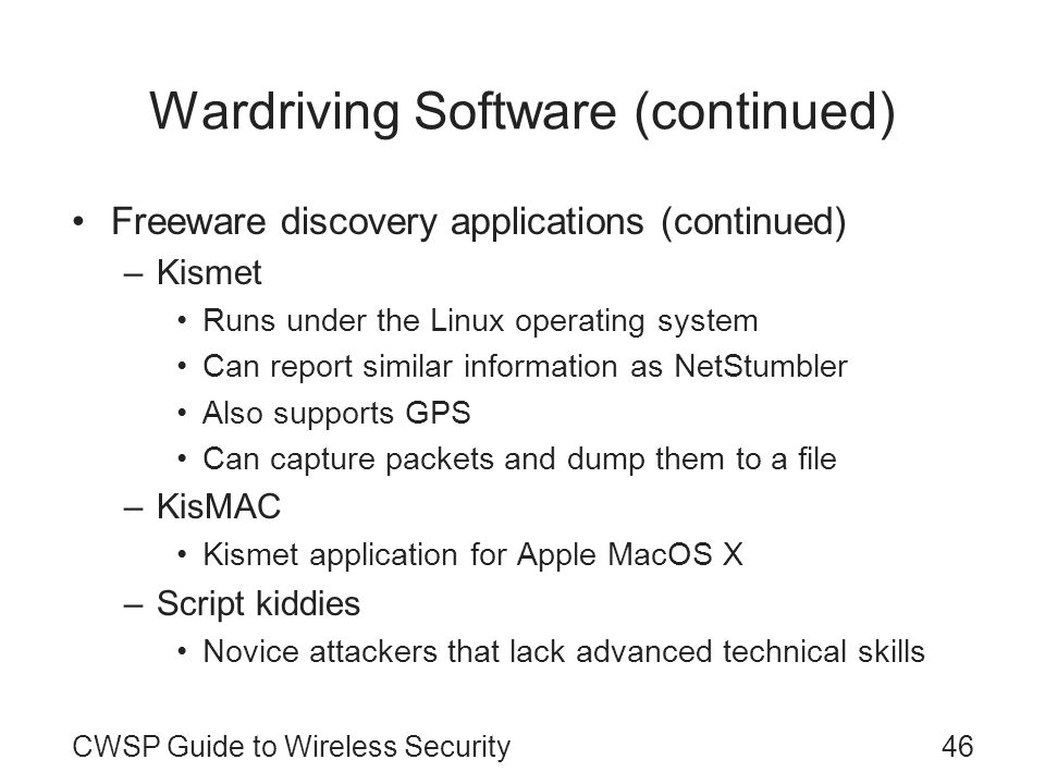 46CWSP Guide to Wireless Security Wardriving Software (continued) Freeware discovery applications (continued) –Kismet Runs under the Linux operating s