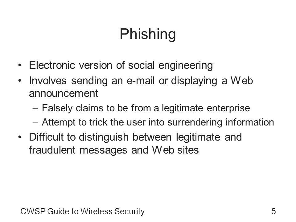 5CWSP Guide to Wireless Security Phishing Electronic version of social engineering Involves sending an e-mail or displaying a Web announcement –Falsel
