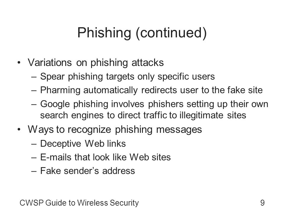 9CWSP Guide to Wireless Security Phishing (continued) Variations on phishing attacks –Spear phishing targets only specific users –Pharming automatical
