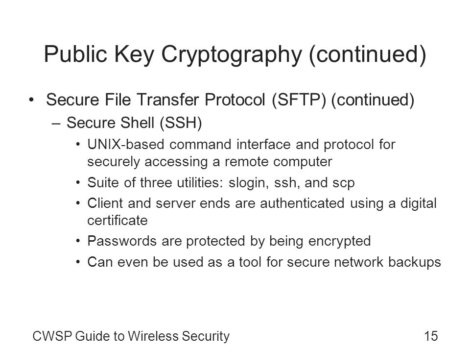 CWSP Guide to Wireless Security15 Public Key Cryptography (continued) Secure File Transfer Protocol (SFTP) (continued) –Secure Shell (SSH) UNIX-based