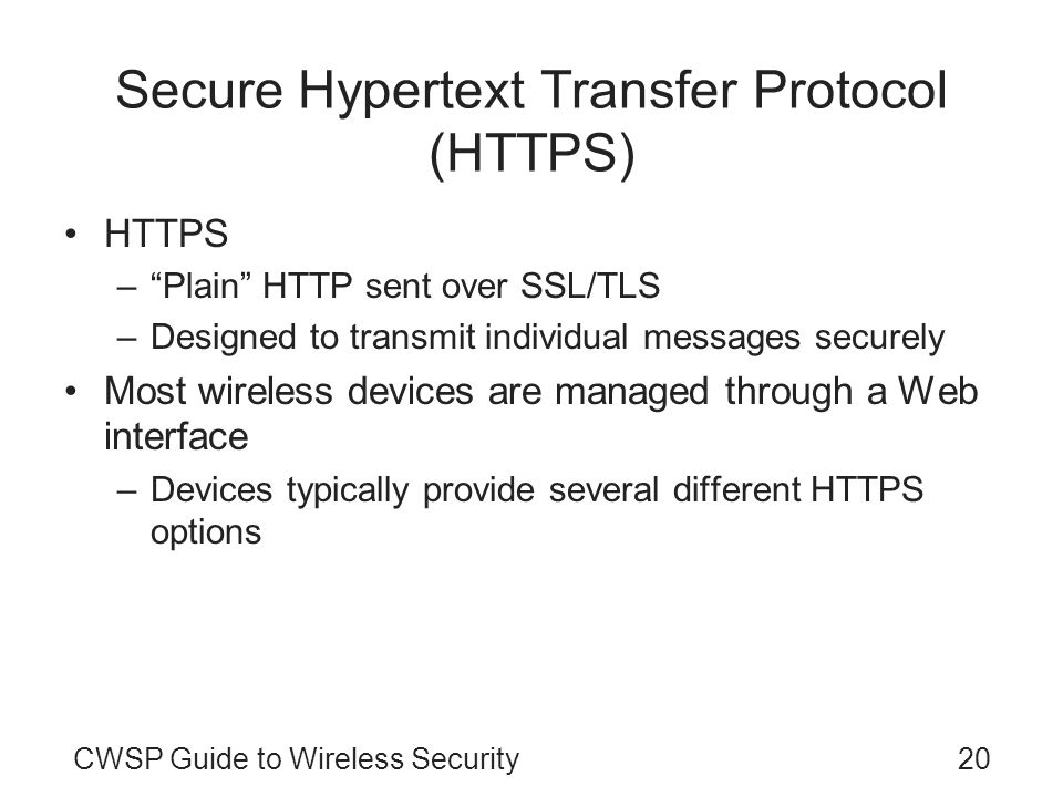 CWSP Guide to Wireless Security20 Secure Hypertext Transfer Protocol (HTTPS) HTTPS –Plain HTTP sent over SSL/TLS –Designed to transmit individual mess