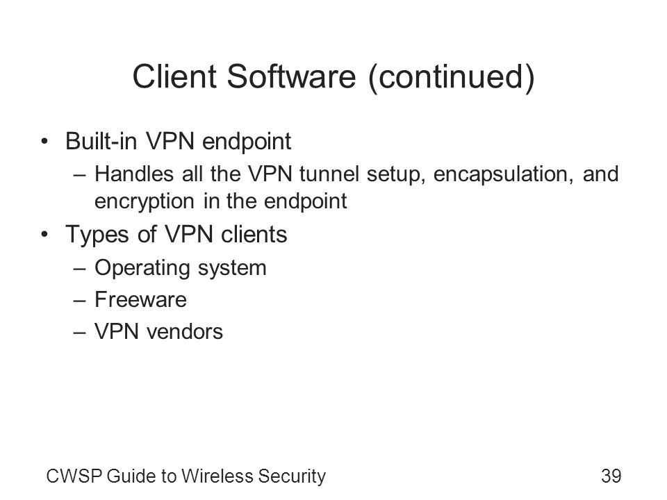 CWSP Guide to Wireless Security39 Client Software (continued) Built-in VPN endpoint –Handles all the VPN tunnel setup, encapsulation, and encryption i
