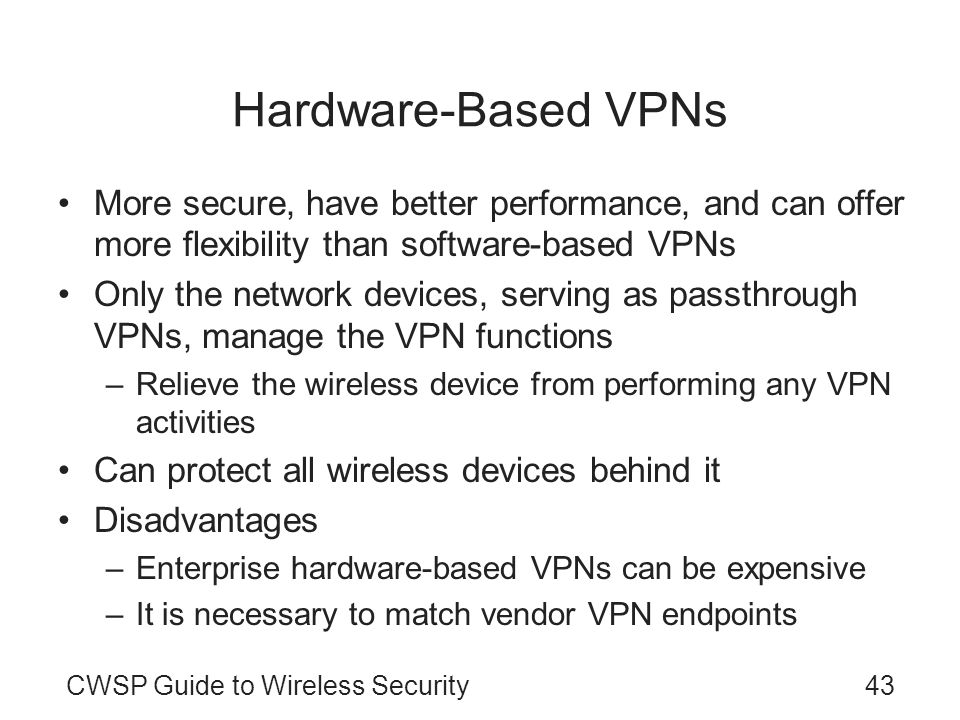 CWSP Guide to Wireless Security43 Hardware-Based VPNs More secure, have better performance, and can offer more flexibility than software-based VPNs On