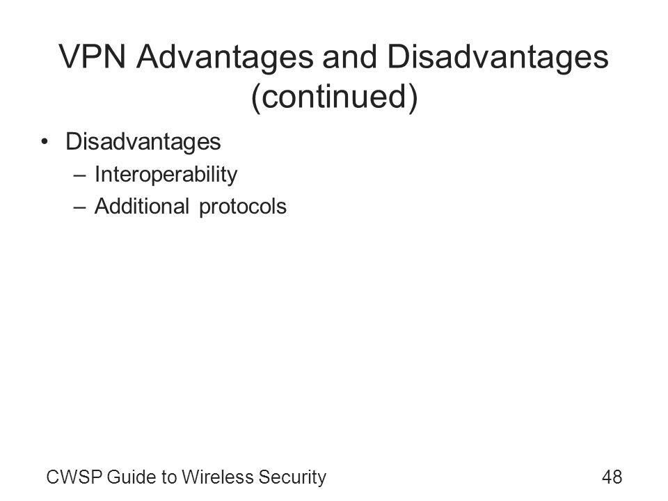 CWSP Guide to Wireless Security48 VPN Advantages and Disadvantages (continued) Disadvantages –Interoperability –Additional protocols