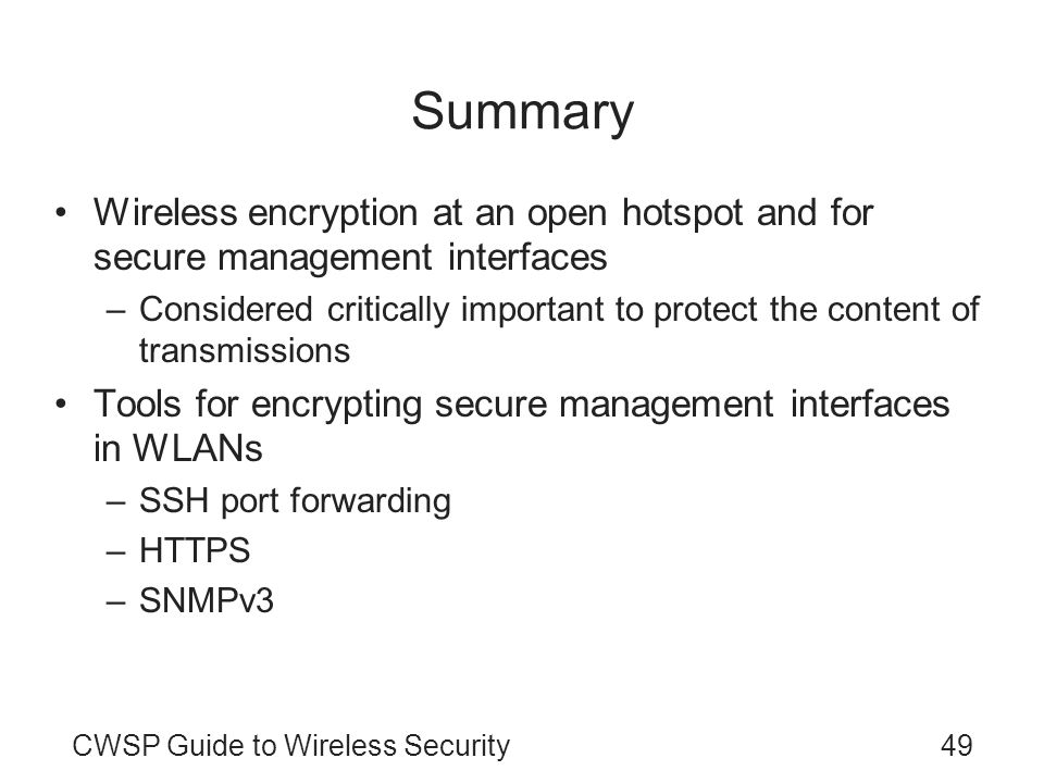 CWSP Guide to Wireless Security49 Summary Wireless encryption at an open hotspot and for secure management interfaces –Considered critically important