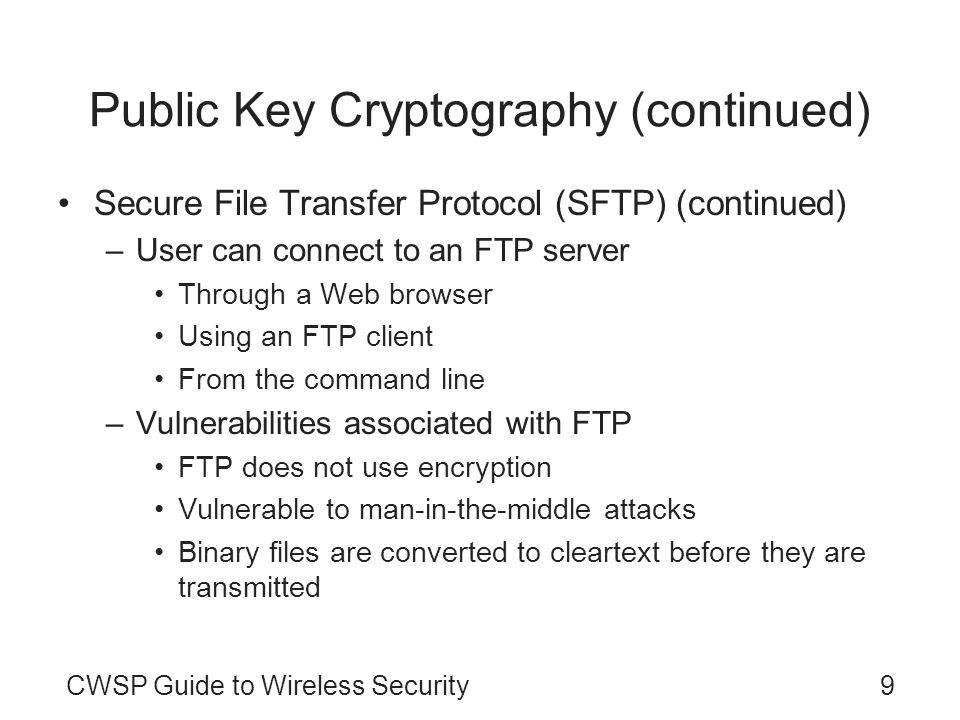 CWSP Guide to Wireless Security9 Public Key Cryptography (continued) Secure File Transfer Protocol (SFTP) (continued) –User can connect to an FTP serv
